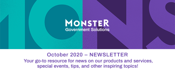 Monster Government Solutions logo - October 2020 – NEWSLETTER - Your go-to resource for news on our products and services, special events, tips, and other inspiring topics!