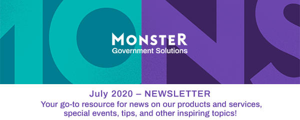 Monster Government Solutions logo - July 2020 – NEWSLETTER - Your go-to resource for news on our products and services, special events, tips, and other inspiring topics!